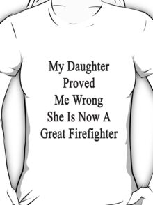 My Daughter Proved Me Wrong She Is Now A Great Firefighter  T-Shirt