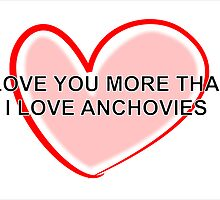 I Love You More Than Anchovies by Almdrs