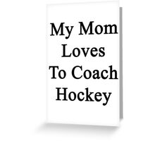 My Mom Loves To Coach Hockey  Greeting Card