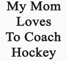 My Mom Loves To Coach Hockey  by supernova23