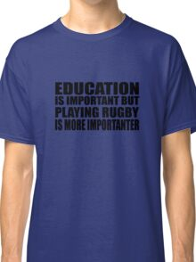 Education Is Important But Rugby Is More Importanter Classic T-Shirt