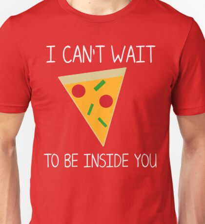 I can't wait to be inside you (pizza) Unisex T-Shirt