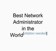 Best Network Administrator in the World - Citation Needed! Unisex T-Shirt