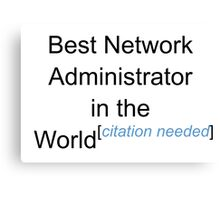 Best Network Administrator in the World - Citation Needed! Canvas Print