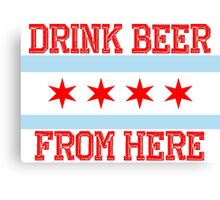 Drink Beer From Here - Chicago Canvas Print