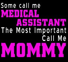 Some People Call Me A Medical Assistant But The Most Important Call Me Mommy by fashionera