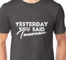 Yesterday you said tomorrow Unisex T-Shirt