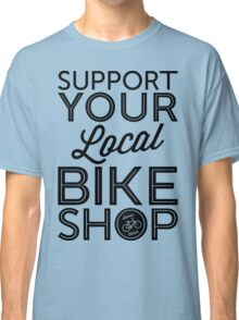 Support Your Local Bike Shop (Black Print) Classic T-Shirt