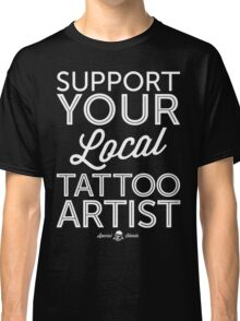 Support Your Local Tattoo Artist (White Print) Classic T-Shirt