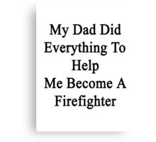 My Dad Did Everything To Help Me Become A Firefighter  Canvas Print