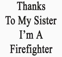 Thanks To My Sister I'm A Firefighter  by supernova23