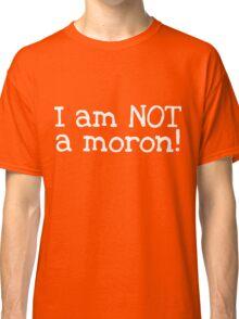 I am NOT a Moron Classic T-Shirt