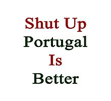 Shut Up Portugal Is Better  Photographic Print