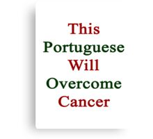 This Portuguese Will Overcome Cancer  Canvas Print