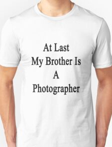 At Last My Brother Is A Photographer  Unisex T-Shirt