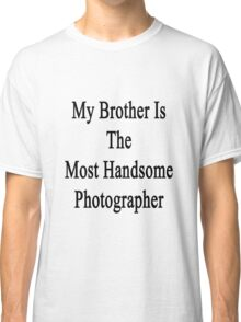 My Brother Is The Most Handsome Photographer Classic T-Shirt