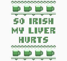 So Irish My Liver Hurts St Patricks Day T-Shirt Unisex T-Shirt