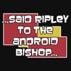 Archer - Said Ripley To The Android Bishop... by poorlydesigns