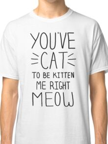 """You've CAT to be KITTEN me right MEOW"" - Slogan T-Shirt Classic T-Shirt"