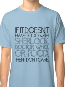 """If it doesn't have to do with Sherlock, Doctor Who or food then I don't care."" - Slogan T-Shirt Classic T-Shirt"