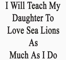 I Will Teach My Daughter To Love Sea Lions As Much As I Do by supernova23