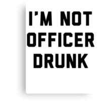 I'm Not Officer Drunk Canvas Print