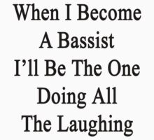 When I Become A Bassist I'll Be The One Doing All The Laughing by supernova23