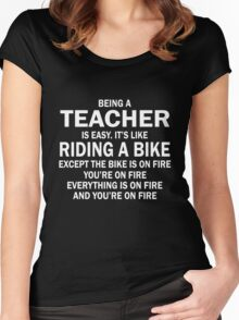 BEING A TEACHER IS EASY.IT'S LIKE RIDING A BIKE EXCEPT THE BIKE IS ON FIRE YOU'RE ON FIRE EVERYTHING IS ON FIRE AND YOU'RE ON FIRE Women's Fitted Scoop T-Shirt