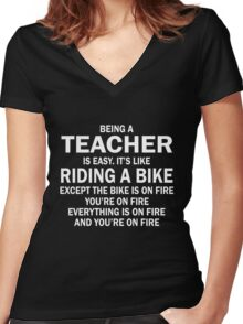 BEING A TEACHER IS EASY.IT'S LIKE RIDING A BIKE EXCEPT THE BIKE IS ON FIRE YOU'RE ON FIRE EVERYTHING IS ON FIRE AND YOU'RE ON FIRE Women's Fitted V-Neck T-Shirt