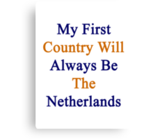 My First Country Will Always Be The Netherlands  Canvas Print