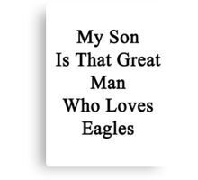 My Son Is That Great Man Who Loves Eagles  Canvas Print