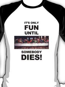 It's only fun until someone dies. T-Shirt