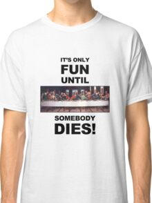 It's only fun until someone dies. Classic T-Shirt