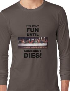 It's only fun until someone dies. Long Sleeve T-Shirt