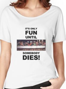 It's only fun until someone dies. Women's Relaxed Fit T-Shirt