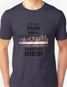 It's only fun until someone dies. Unisex T-Shirt