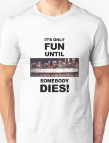 It's only fun until someone dies. T-Shirt