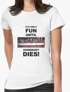 It's only fun until someone dies. Womens Fitted T-Shirt
