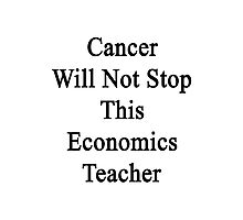 Cancer Will Not Stop This Economics Teacher  Photographic Print