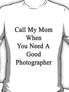 Call My Mom When You Need A Good Photographer  T-Shirt
