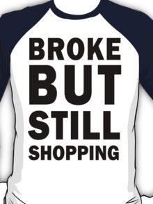 Broke but still shopping T-Shirt