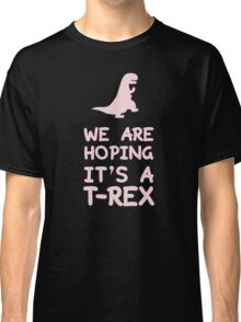 We Are Hoping It's A T-Rex Classic T-Shirt