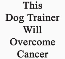 This Dog Trainer Will Overcome Cancer by supernova23