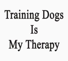Training Dogs Is My Therapy by supernova23