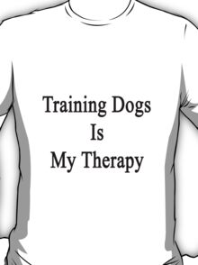 Training Dogs Is My Therapy T-Shirt