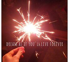 Dream as if you'll live forever  by daryaphilips