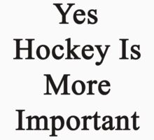Yes Hockey Is More Important  by supernova23