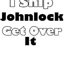 I ship johnlock get over it by rebeccabrought