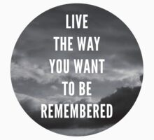 Live The Way You Want To Be Remembered by BraderzLamchops