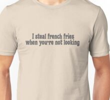 I steal french fries when you're not looking Unisex T-Shirt